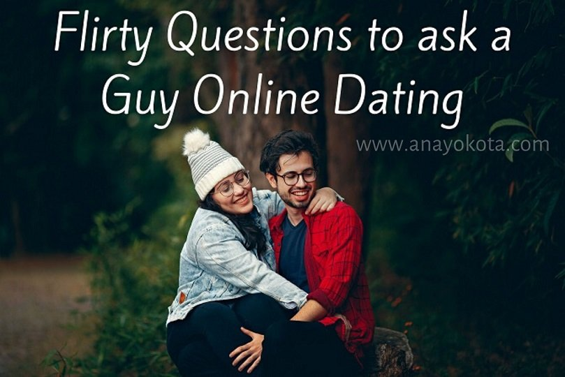 FLIRTY QUESTIONS TO ASK A GUY ONLINE DATING