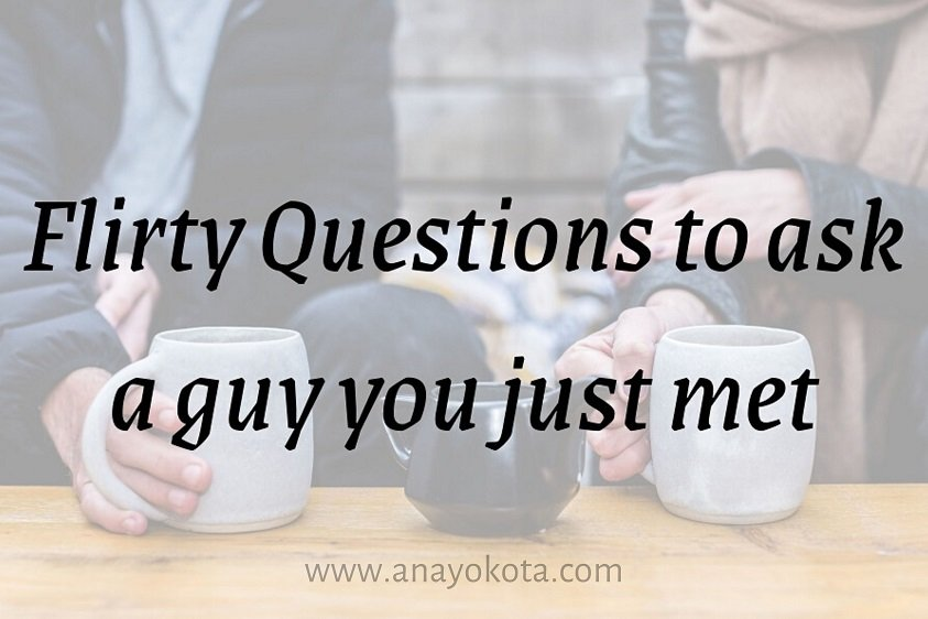 FLIRTY QUESTIONS TO ASK A GUY YOU JUST MET
